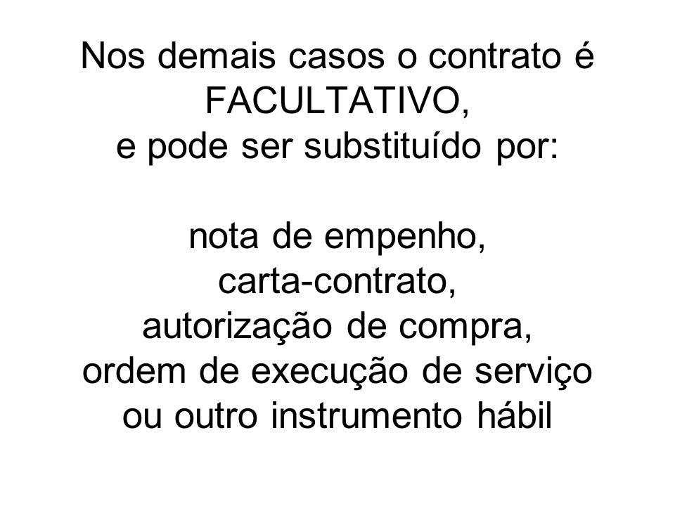 Nos demais casos o contrato é FACULTATIVO, e pode ser substituído por: nota de empenho, carta-contrato, autorização de compra, ordem de execução de se