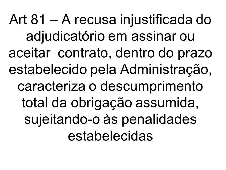 Art 81 – A recusa injustificada do adjudicatório em assinar ou aceitar contrato, dentro do prazo estabelecido pela Administração, caracteriza o descum