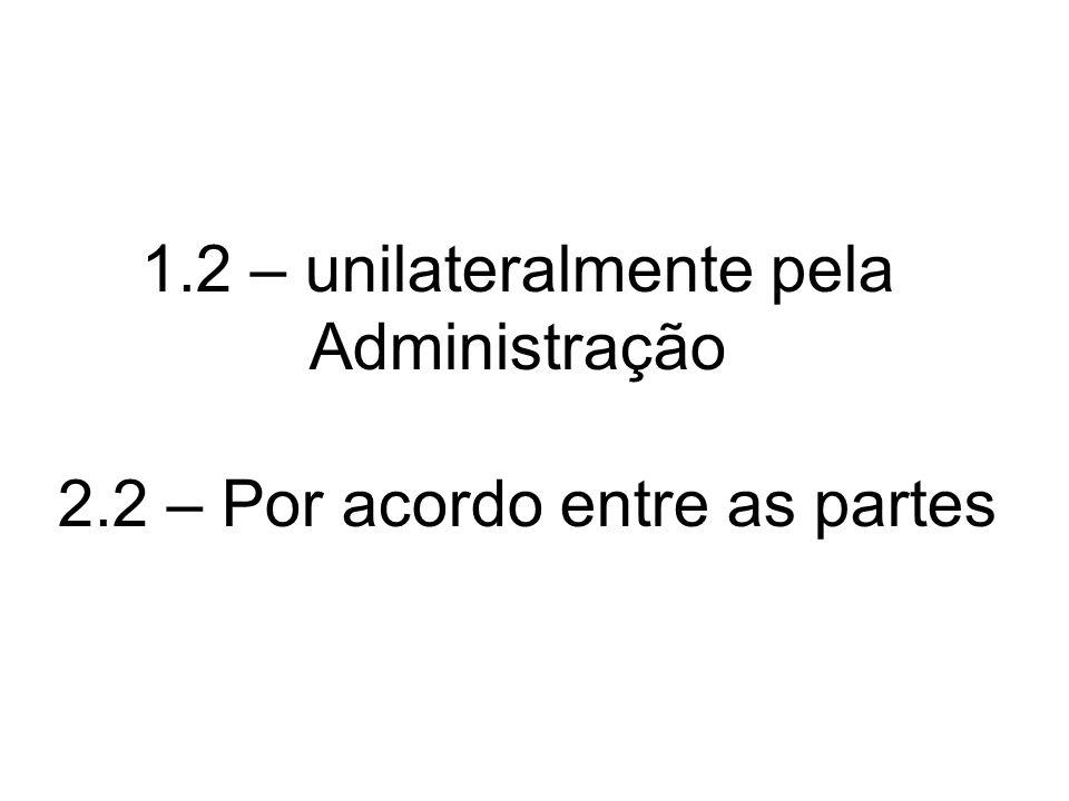 1.2 – unilateralmente pela Administração 2.2 – Por acordo entre as partes