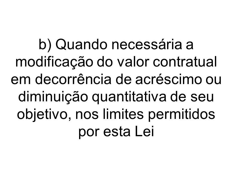 b) Quando necessária a modificação do valor contratual em decorrência de acréscimo ou diminuição quantitativa de seu objetivo, nos limites permitidos