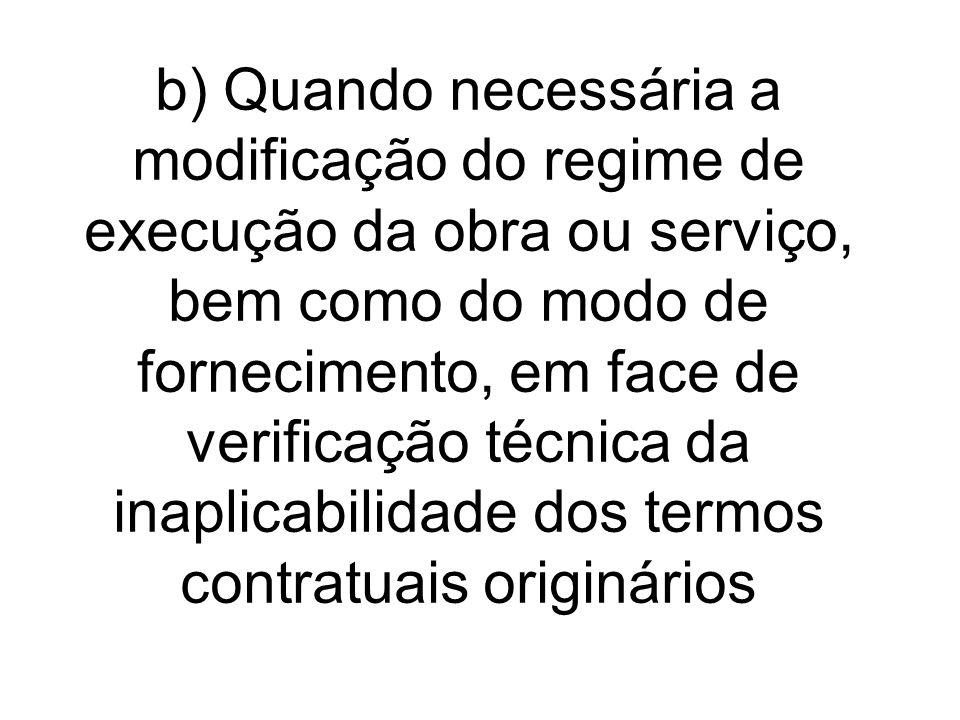 b) Quando necessária a modificação do regime de execução da obra ou serviço, bem como do modo de fornecimento, em face de verificação técnica da inapl