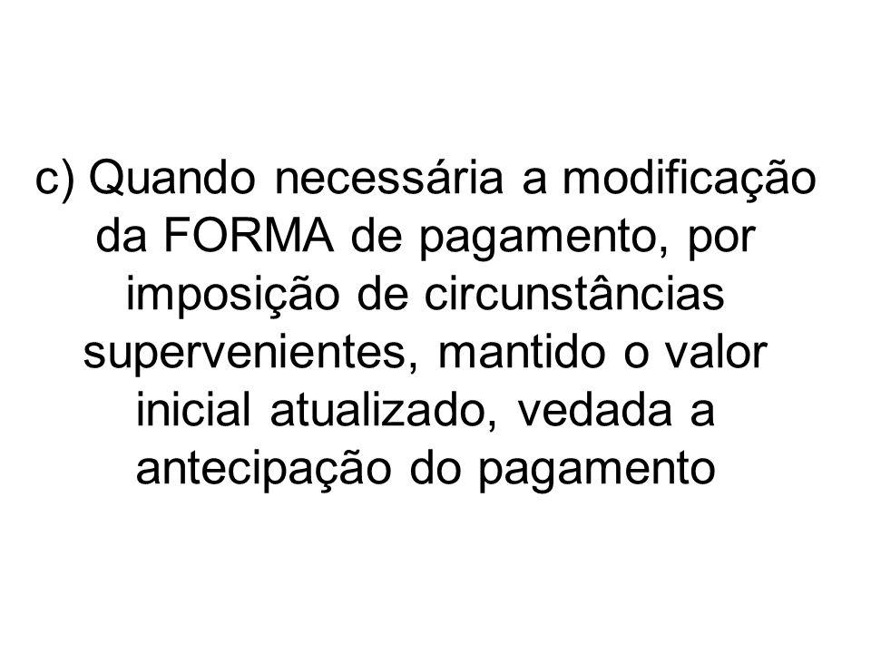 c) Quando necessária a modificação da FORMA de pagamento, por imposição de circunstâncias supervenientes, mantido o valor inicial atualizado, vedada a