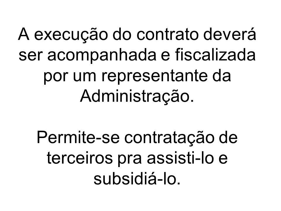A execução do contrato deverá ser acompanhada e fiscalizada por um representante da Administração. Permite-se contratação de terceiros pra assisti-lo