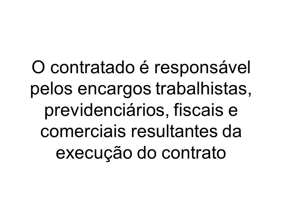 O contratado é responsável pelos encargos trabalhistas, previdenciários, fiscais e comerciais resultantes da execução do contrato