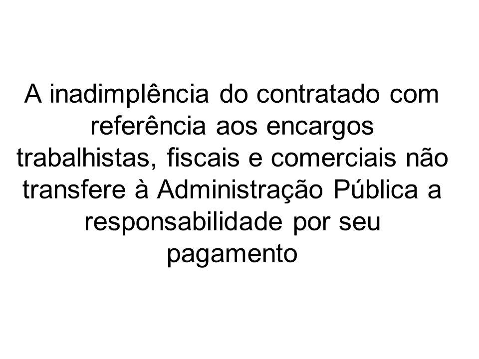 A inadimplência do contratado com referência aos encargos trabalhistas, fiscais e comerciais não transfere à Administração Pública a responsabilidade