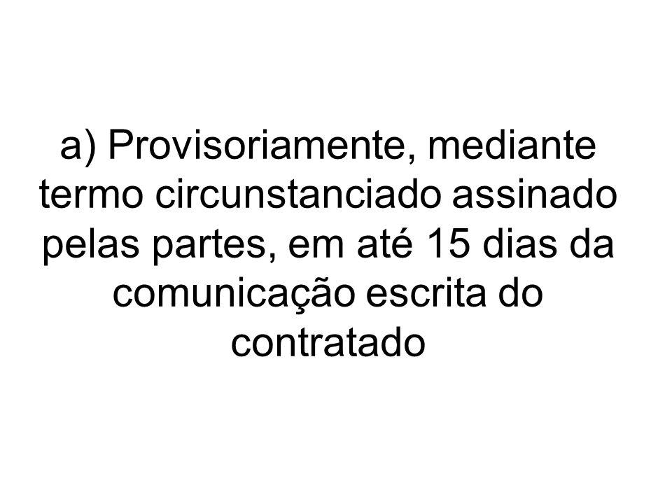 a) Provisoriamente, mediante termo circunstanciado assinado pelas partes, em até 15 dias da comunicação escrita do contratado