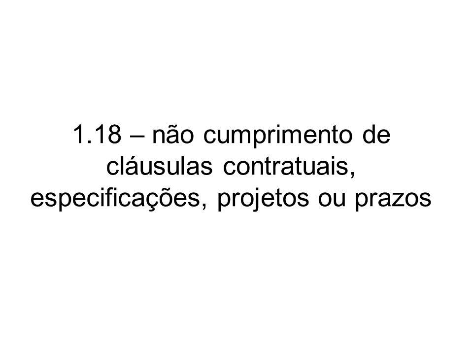 1.18 – não cumprimento de cláusulas contratuais, especificações, projetos ou prazos