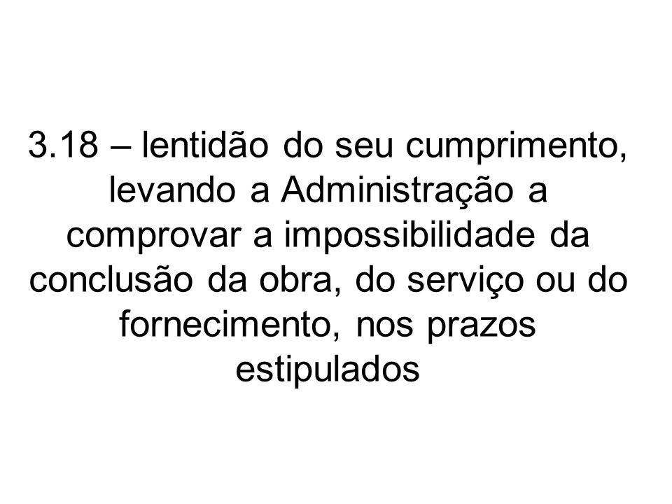3.18 – lentidão do seu cumprimento, levando a Administração a comprovar a impossibilidade da conclusão da obra, do serviço ou do fornecimento, nos pra