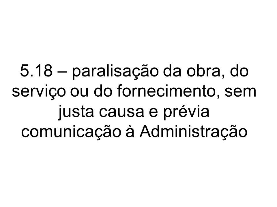 5.18 – paralisação da obra, do serviço ou do fornecimento, sem justa causa e prévia comunicação à Administração