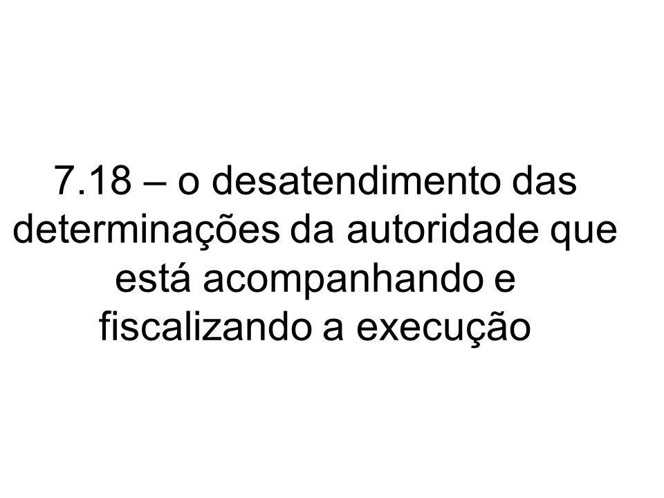 7.18 – o desatendimento das determinações da autoridade que está acompanhando e fiscalizando a execução