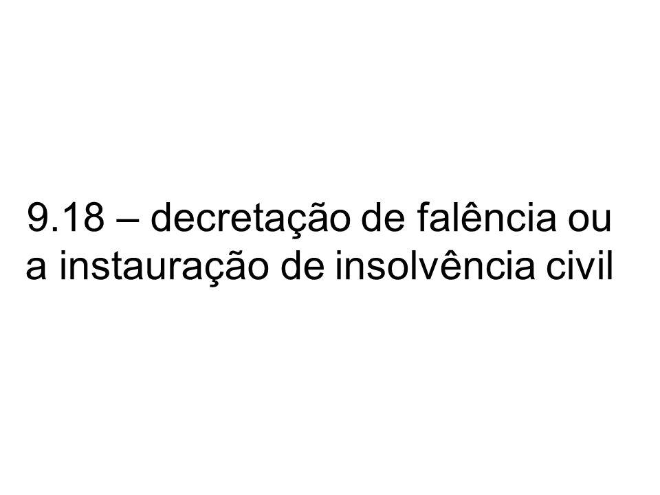 9.18 – decretação de falência ou a instauração de insolvência civil