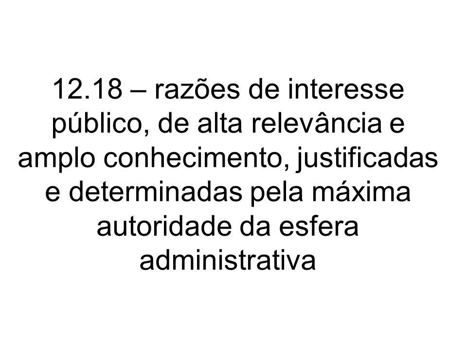 12.18 – razões de interesse público, de alta relevância e amplo conhecimento, justificadas e determinadas pela máxima autoridade da esfera administrat