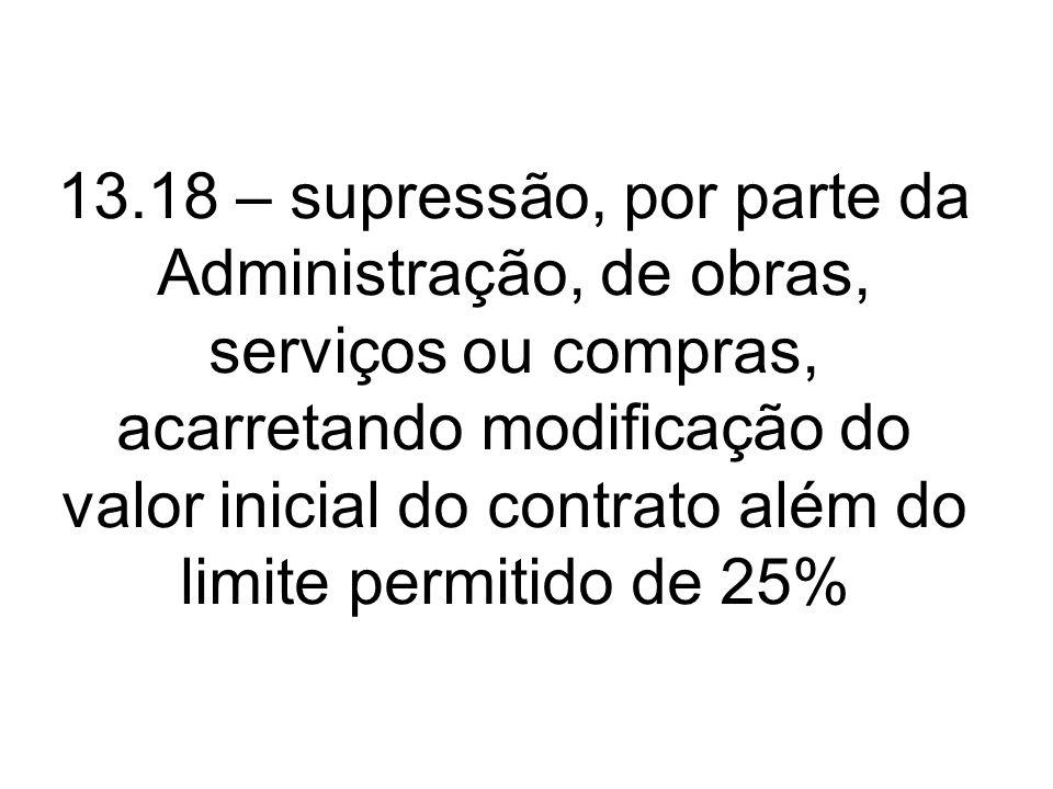 13.18 – supressão, por parte da Administração, de obras, serviços ou compras, acarretando modificação do valor inicial do contrato além do limite perm