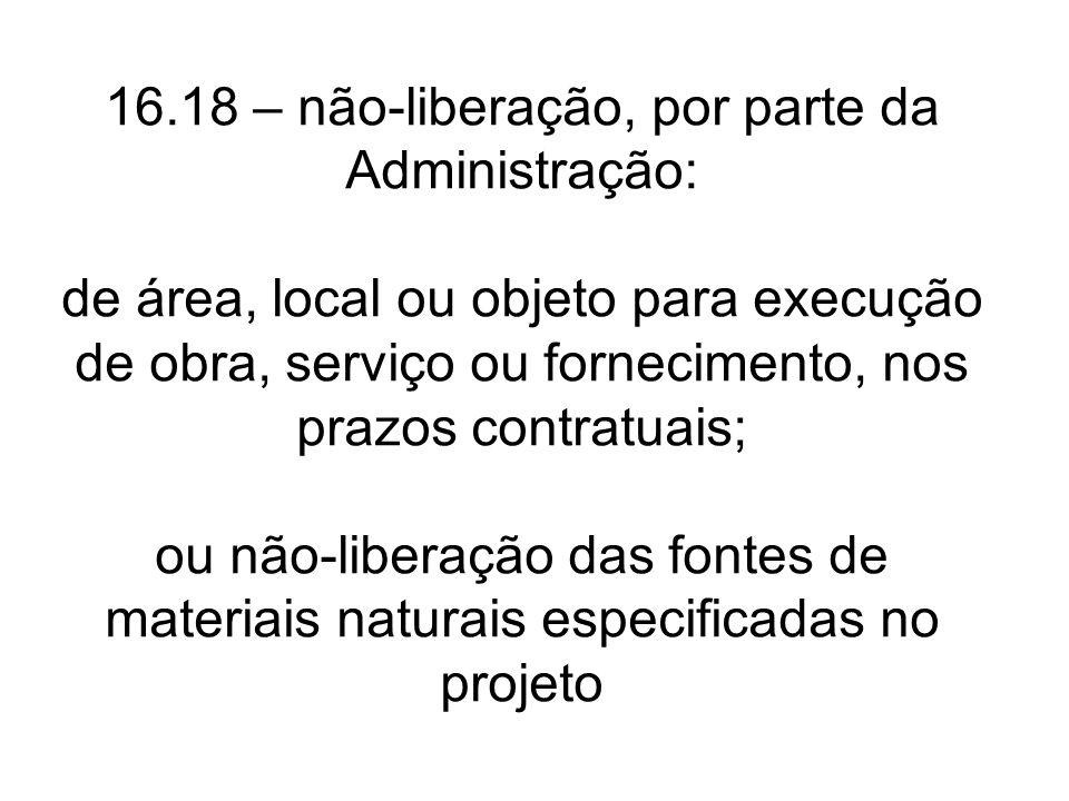 16.18 – não-liberação, por parte da Administração: de área, local ou objeto para execução de obra, serviço ou fornecimento, nos prazos contratuais; ou