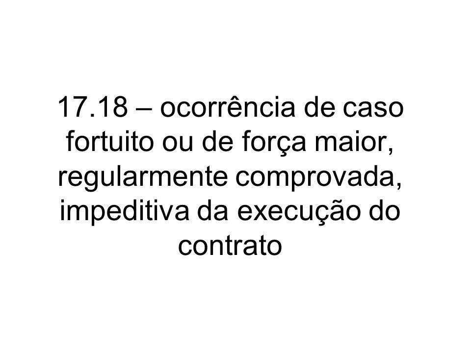 17.18 – ocorrência de caso fortuito ou de força maior, regularmente comprovada, impeditiva da execução do contrato