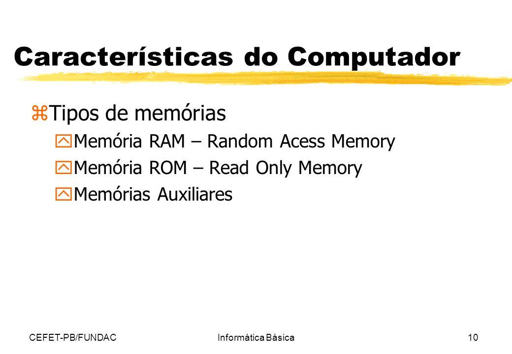CEFET-PB/FUNDACInformática Básica10 Características do Computador zTipos de memórias yMemória RAM – Random Acess Memory yMemória ROM – Read Only Memor