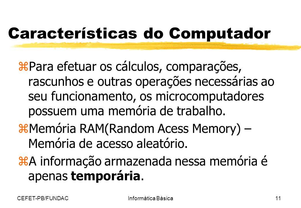 CEFET-PB/FUNDACInformática Básica11 Características do Computador zPara efetuar os cálculos, comparações, rascunhos e outras operações necessárias ao