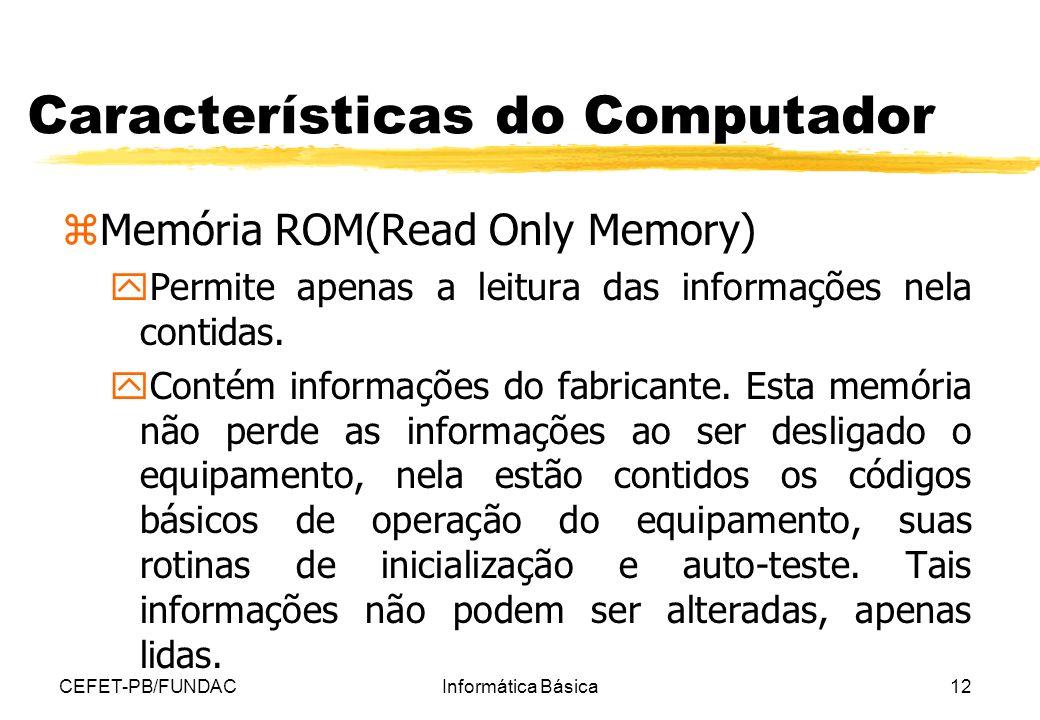 CEFET-PB/FUNDACInformática Básica12 Características do Computador zMemória ROM(Read Only Memory) y Permite apenas a leitura das informações nela conti