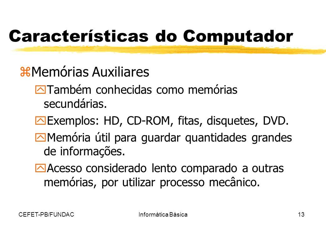 CEFET-PB/FUNDACInformática Básica13 Características do Computador zMemórias Auxiliares yTambém conhecidas como memórias secundárias. yExemplos: HD, CD
