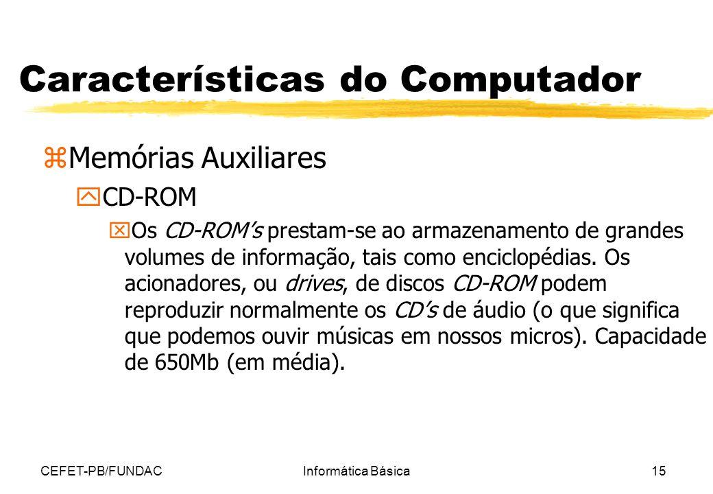CEFET-PB/FUNDACInformática Básica15 Características do Computador zMemórias Auxiliares yCD-ROM xOs CD-ROMs prestam-se ao armazenamento de grandes volu