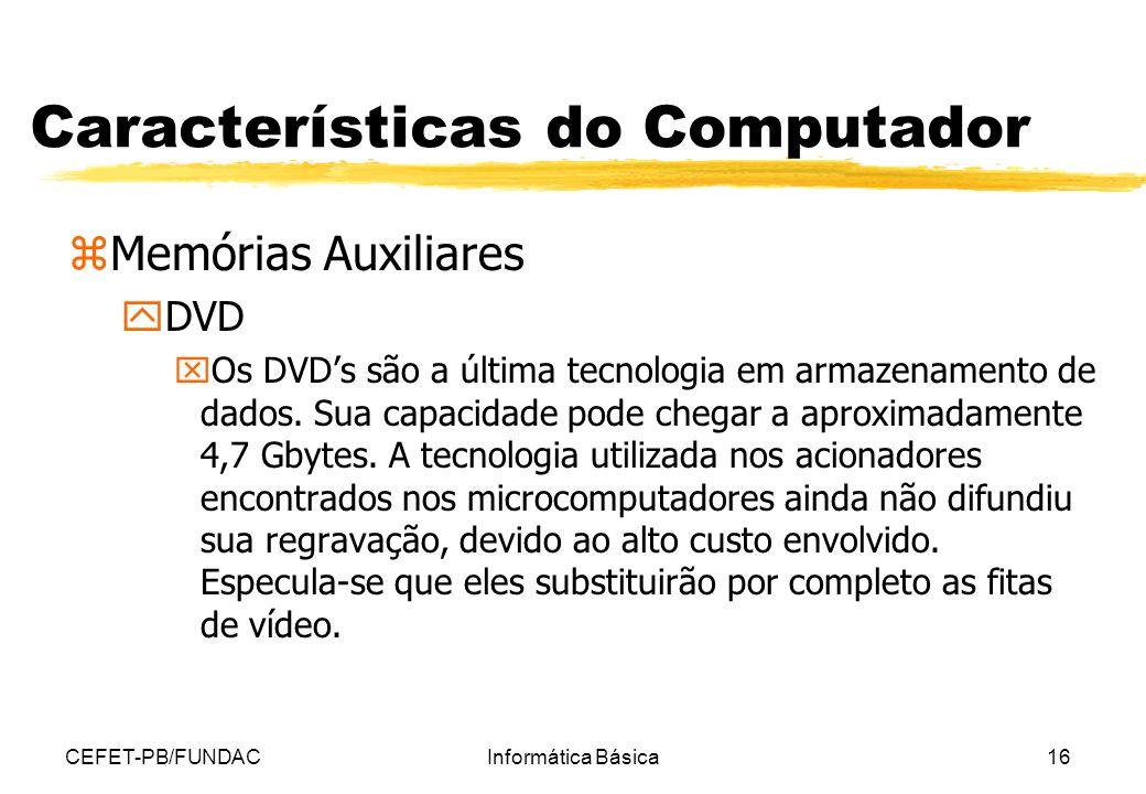 CEFET-PB/FUNDACInformática Básica16 Características do Computador zMemórias Auxiliares yDVD xOs DVDs são a última tecnologia em armazenamento de dados