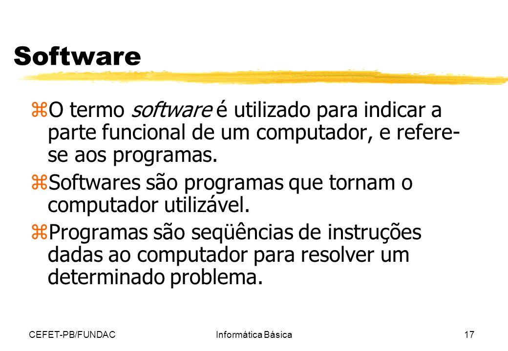 CEFET-PB/FUNDACInformática Básica17 Software z O termo software é utilizado para indicar a parte funcional de um computador, e refere- se aos programa