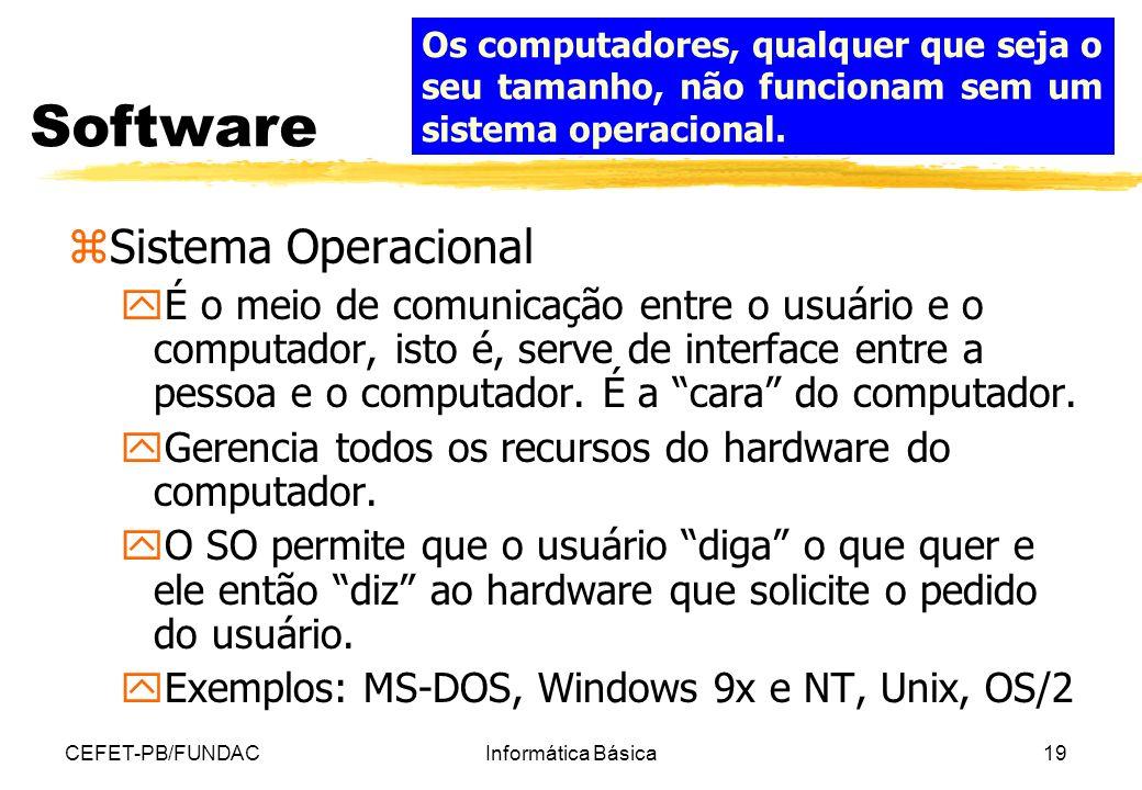 CEFET-PB/FUNDACInformática Básica19 Software zSistema Operacional yÉ o meio de comunicação entre o usuário e o computador, isto é, serve de interface