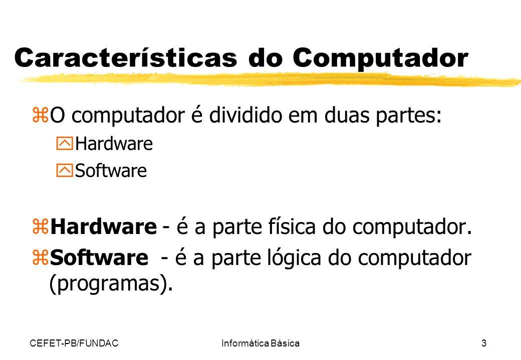 CEFET-PB/FUNDACInformática Básica3 Características do Computador zO computador é dividido em duas partes: yHardware ySoftware zHardware - é a parte fí