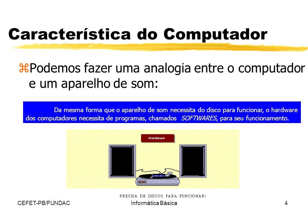 CEFET-PB/FUNDACInformática Básica4 Característica do Computador zPodemos fazer uma analogia entre o computador e um aparelho de som: Da mesma forma qu