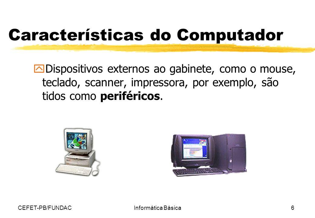 CEFET-PB/FUNDACInformática Básica6 Características do Computador yDispositivos externos ao gabinete, como o mouse, teclado, scanner, impressora, por e