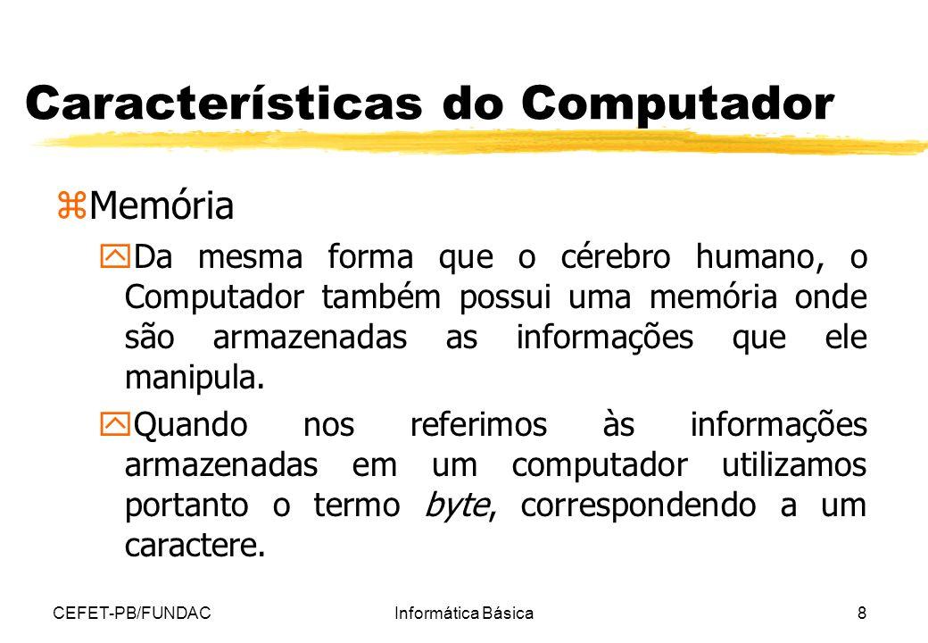 CEFET-PB/FUNDACInformática Básica8 Características do Computador zMemória y Da mesma forma que o cérebro humano, o Computador também possui uma memóri