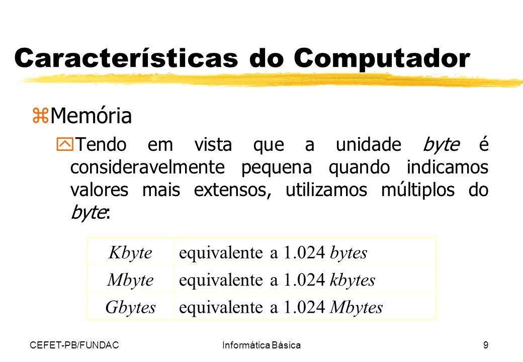 CEFET-PB/FUNDACInformática Básica9 Características do Computador zMemória yTendo em vista que a unidade byte é consideravelmente pequena quando indica