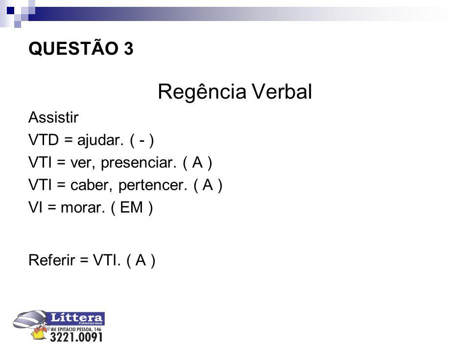 QUESTÃO 3 Regência Verbal Assistir VTD = ajudar. ( - ) VTI = ver, presenciar. ( A ) VTI = caber, pertencer. ( A ) VI = morar. ( EM ) Referir = VTI. (