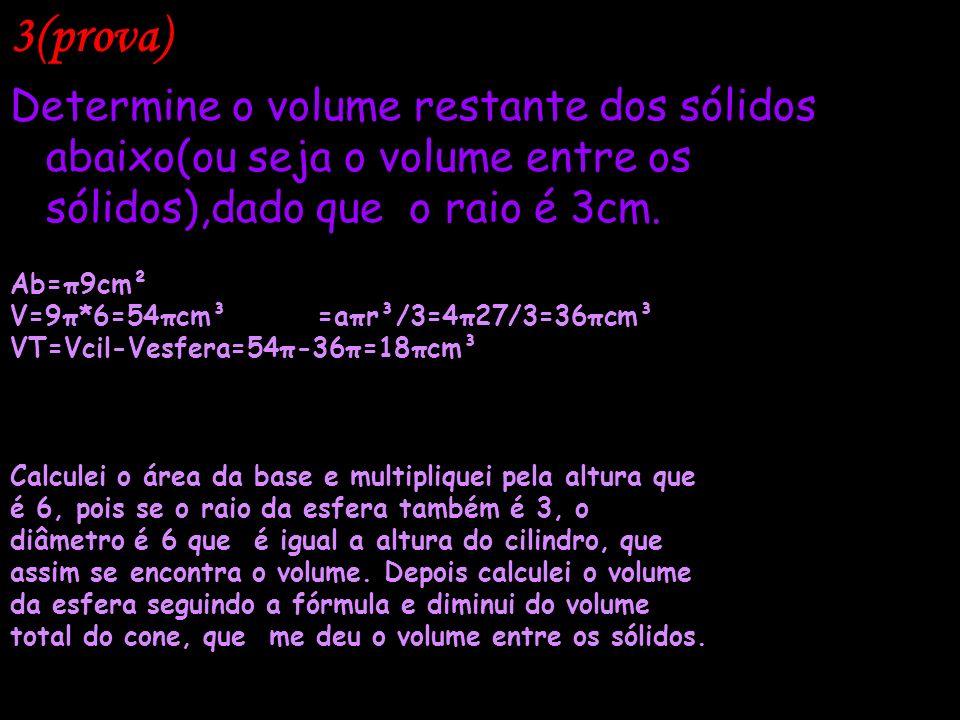 3(prova) Determine o volume restante dos sólidos abaixo(ou seja o volume entre os sólidos),dado que o raio é 3cm. Ab=π9cm² V=9π*6=54πcm³ =aπr³/3=4π27/