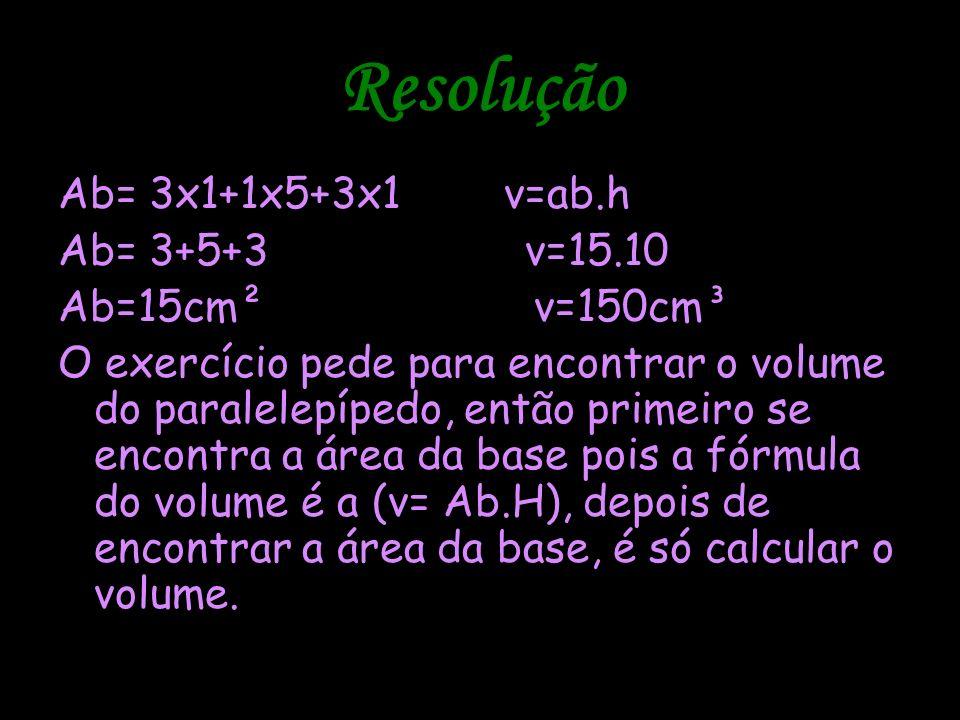 Resolução Ab= 3x1+1x5+3x1 v=ab.h Ab= 3+5+3 v=15.10 Ab=15cm² v=150cm³ O exercício pede para encontrar o volume do paralelepípedo, então primeiro se enc
