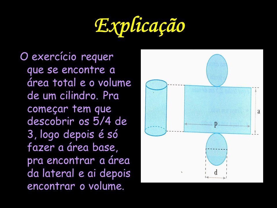 Explicação O exercício requer que se encontre a área total e o volume de um cilindro. Pra começar tem que descobrir os 5/4 de 3, logo depois é só faze