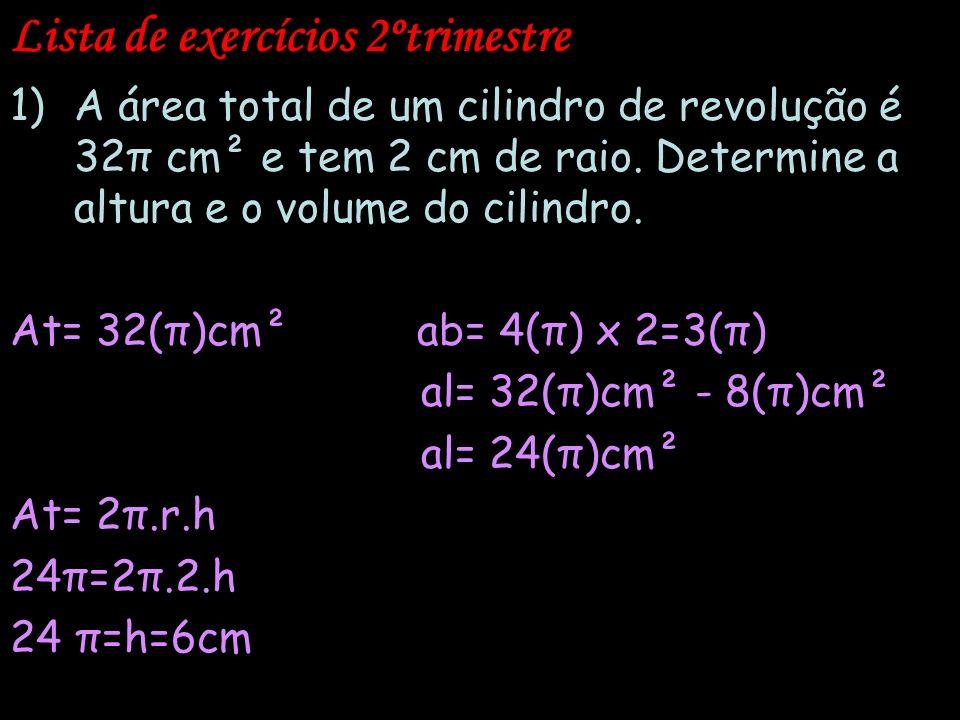 Lista de exercícios 2ºtrimestre 1)A área total de um cilindro de revolução é 32π cm² e tem 2 cm de raio. Determine a altura e o volume do cilindro. At