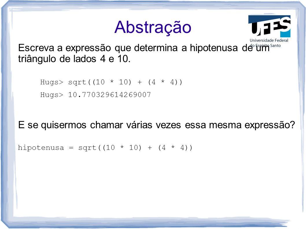 Abstração Escreva a expressão que determina a hipotenusa de um triângulo de lados 4 e 10. Hugs> sqrt((10 * 10) + (4 * 4)) Hugs> 10.770329614269007 E s