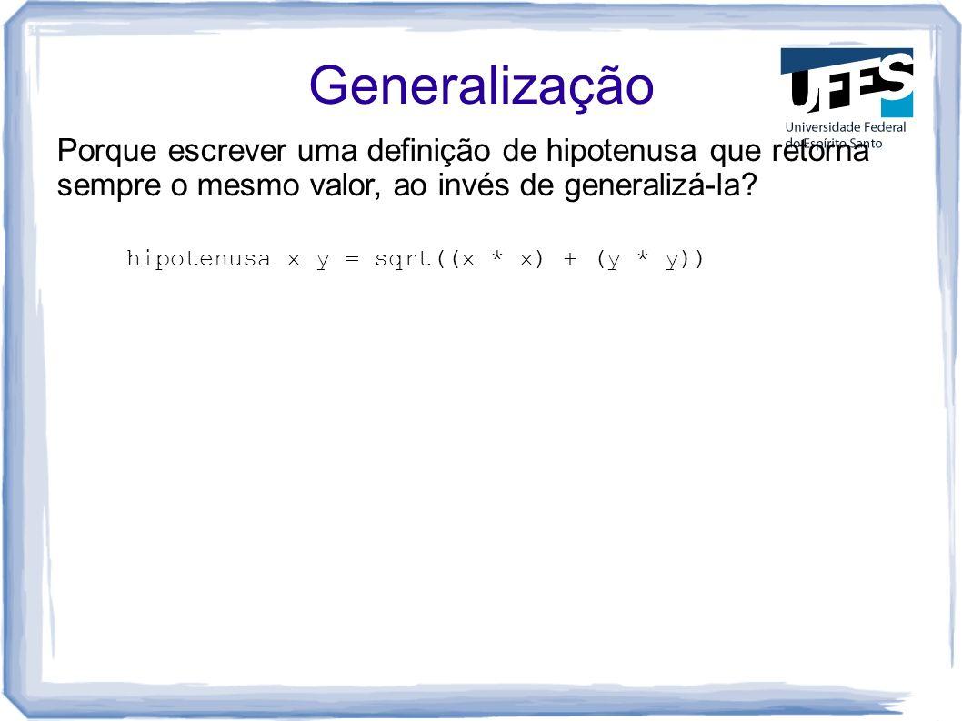 Generalização Porque escrever uma definição de hipotenusa que retorna sempre o mesmo valor, ao invés de generalizá-la? hipotenusa x y = sqrt((x * x) +