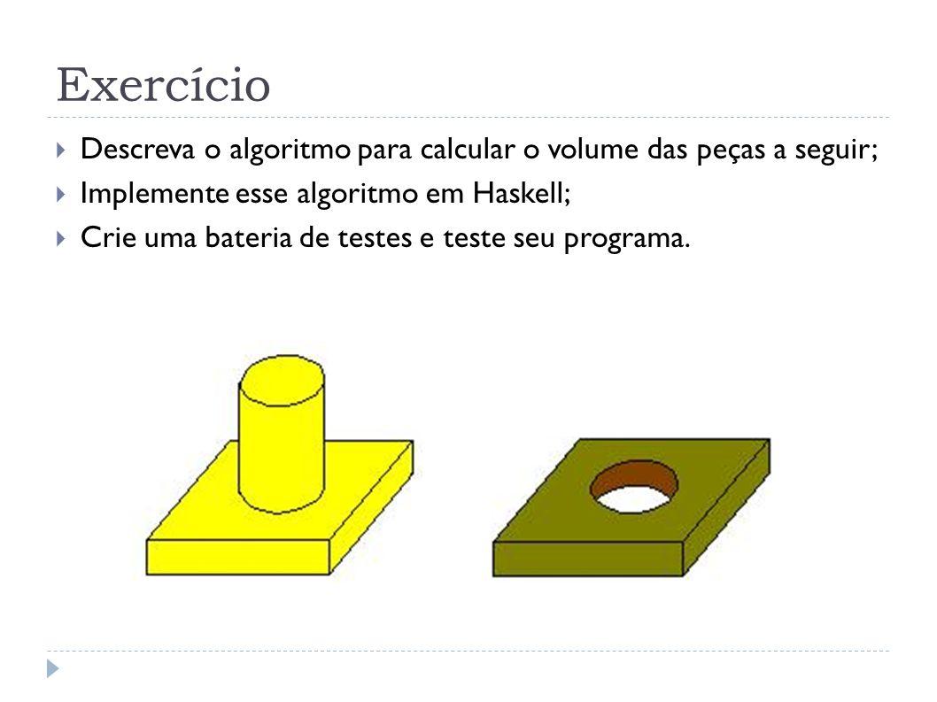 Exercício Descreva o algoritmo para calcular o volume das peças a seguir; Implemente esse algoritmo em Haskell; Crie uma bateria de testes e teste seu