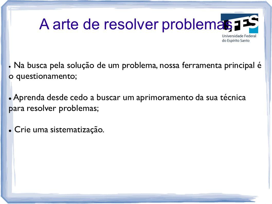 A arte de resolver problemas Na busca pela solução de um problema, nossa ferramenta principal é o questionamento; Aprenda desde cedo a buscar um aprim