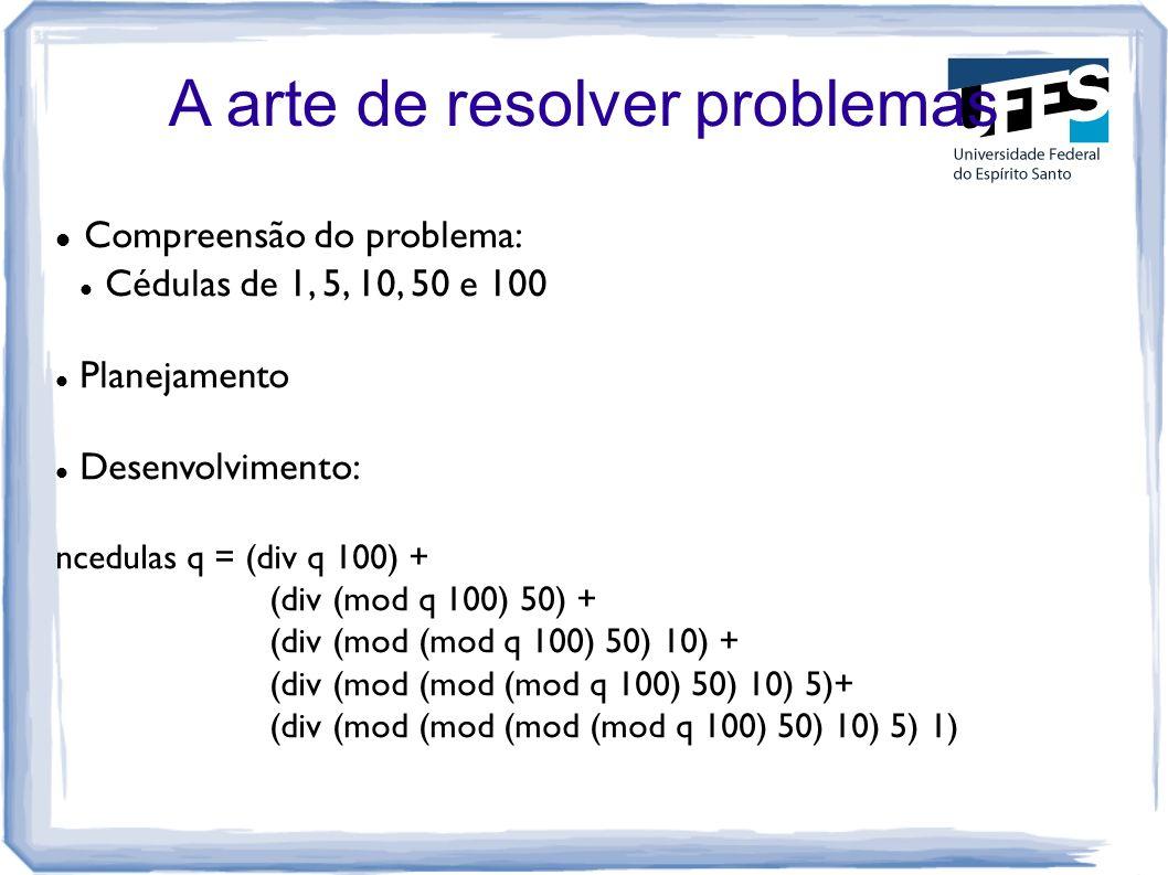 A arte de resolver problemas Compreensão do problema: Cédulas de 1, 5, 10, 50 e 100 Planejamento Desenvolvimento: ncedulas q = (div q 100) + (div (mod