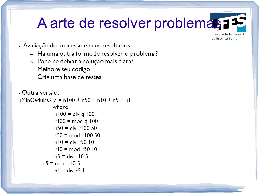A arte de resolver problemas Avaliação do processo e seus resultados: Há uma outra forma de resolver o problema? Pode-se deixar a solução mais clara?