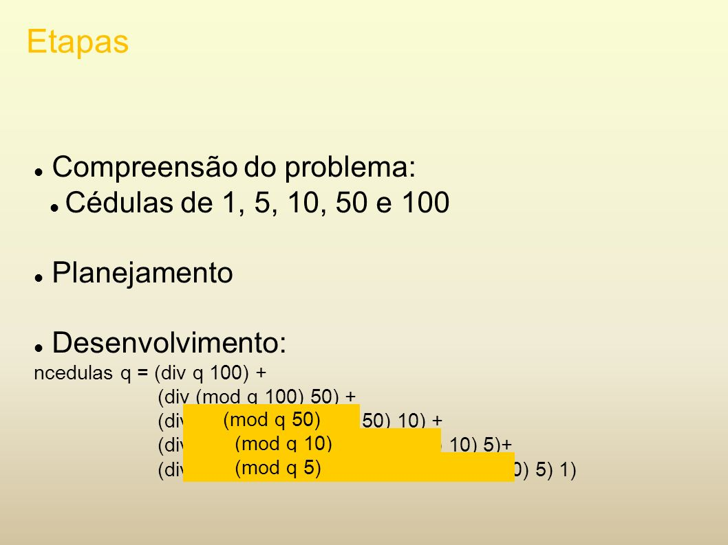 Etapas Compreensão do problema: Cédulas de 1, 5, 10, 50 e 100 Planejamento Desenvolvimento: ncedulas q = (div q 100) + (div (mod q 100) 50) + (div (mo