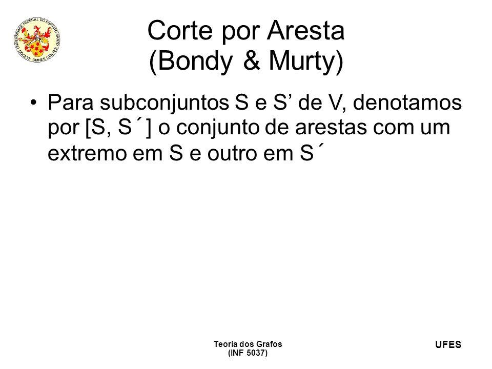 UFES Teoria dos Grafos (INF 5037) Corte por Aresta (Bondy & Murty) Para subconjuntos S e S de V, denotamos por [S, S´] o conjunto de arestas com um extremo em S e outro em S´ Seja C um subconjunto de E da forma [S, S´], onde S é um subconjunto não vazio e próprio de V e S´=V-S