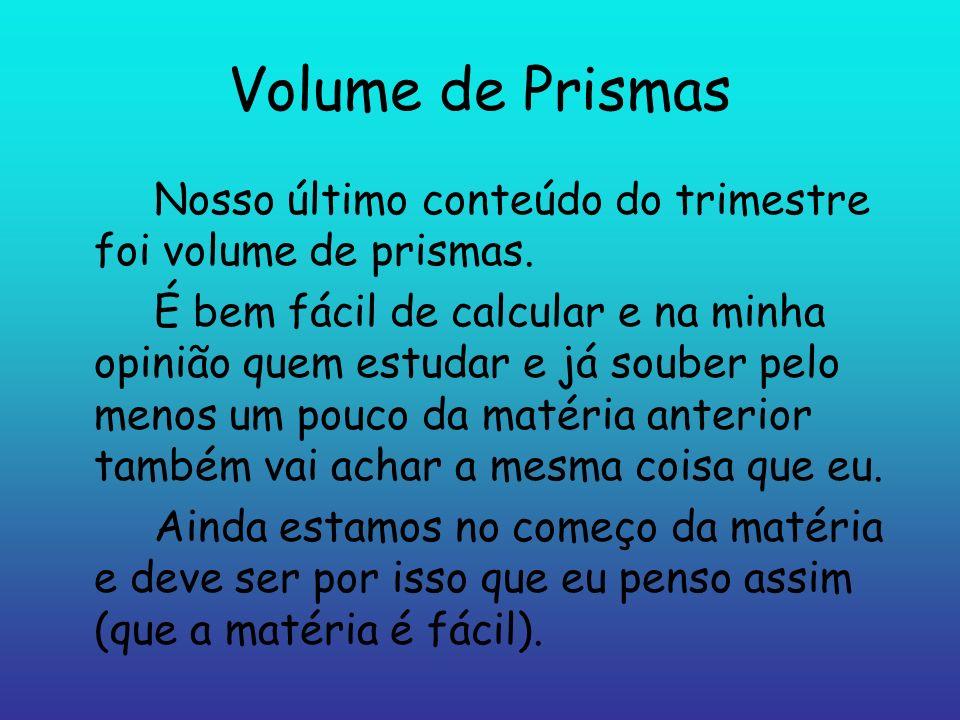 Volume de Prismas Nosso último conteúdo do trimestre foi volume de prismas. É bem fácil de calcular e na minha opinião quem estudar e já souber pelo m