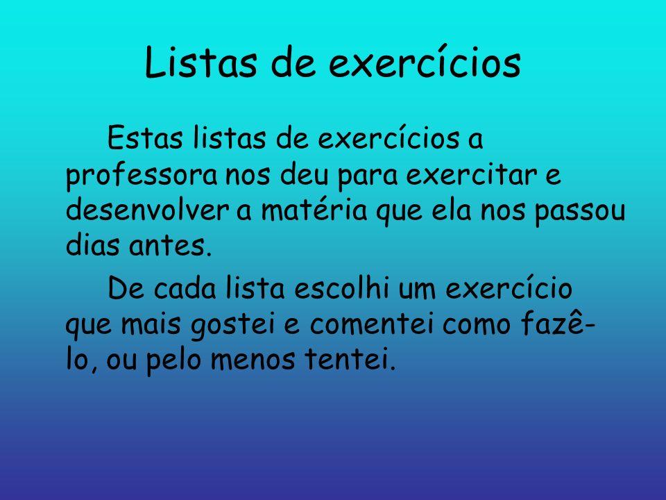 Listas de exercícios Estas listas de exercícios a professora nos deu para exercitar e desenvolver a matéria que ela nos passou dias antes. De cada lis