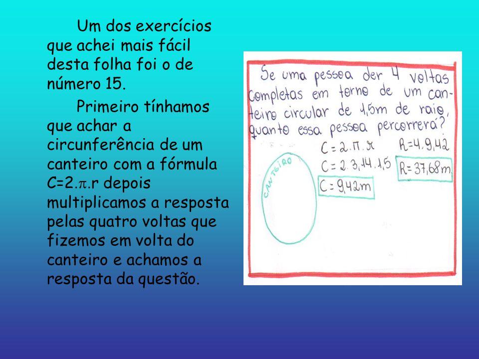 Um dos exercícios que achei mais fácil desta folha foi o de número 15. Primeiro tínhamos que achar a circunferência de um canteiro com a fórmula C=2 r