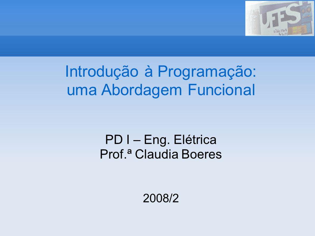 Introdução à Programação: uma Abordagem Funcional PD I – Eng. Elétrica Prof.ª Claudia Boeres 2008/2