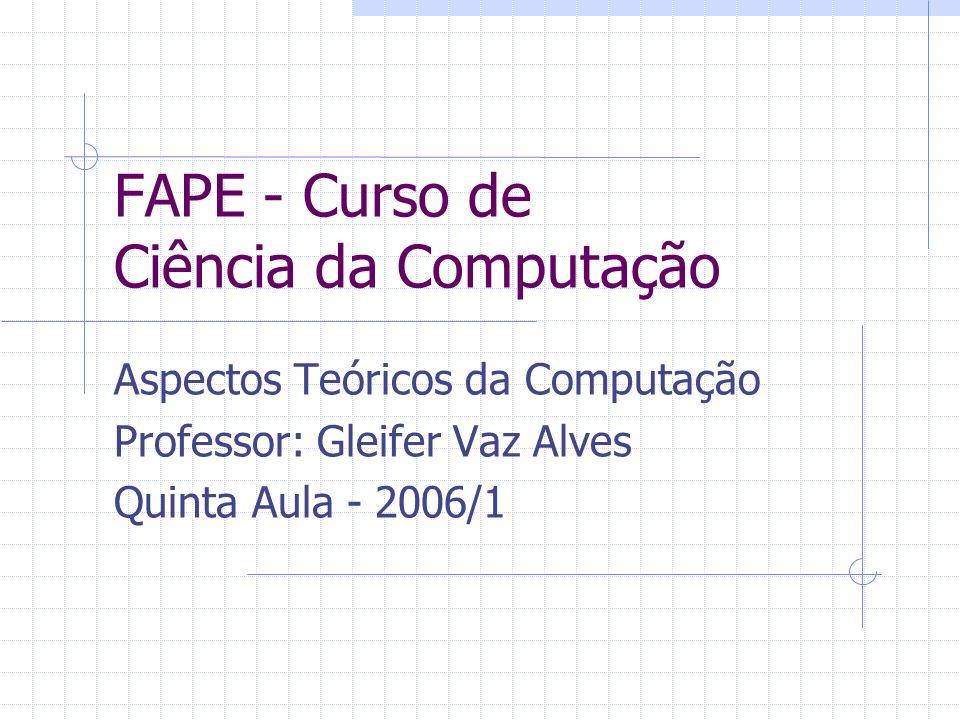 FAPE - Curso de Ciência da Computação Aspectos Teóricos da Computação Professor: Gleifer Vaz Alves Quinta Aula - 2006/1